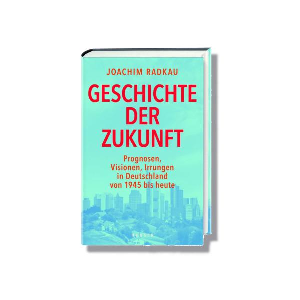 Geschichte der Zukunft: Prognosen, Visionen, Irrungen, Irrungen in Deutschland von 1945 bis heute